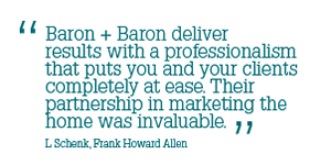 Baron + Baron deliver results with a professionalism that puts you and your clients completely at ease.  Their partnership in marketing the home was invaluable --L Schenk, Frank Howard Allen